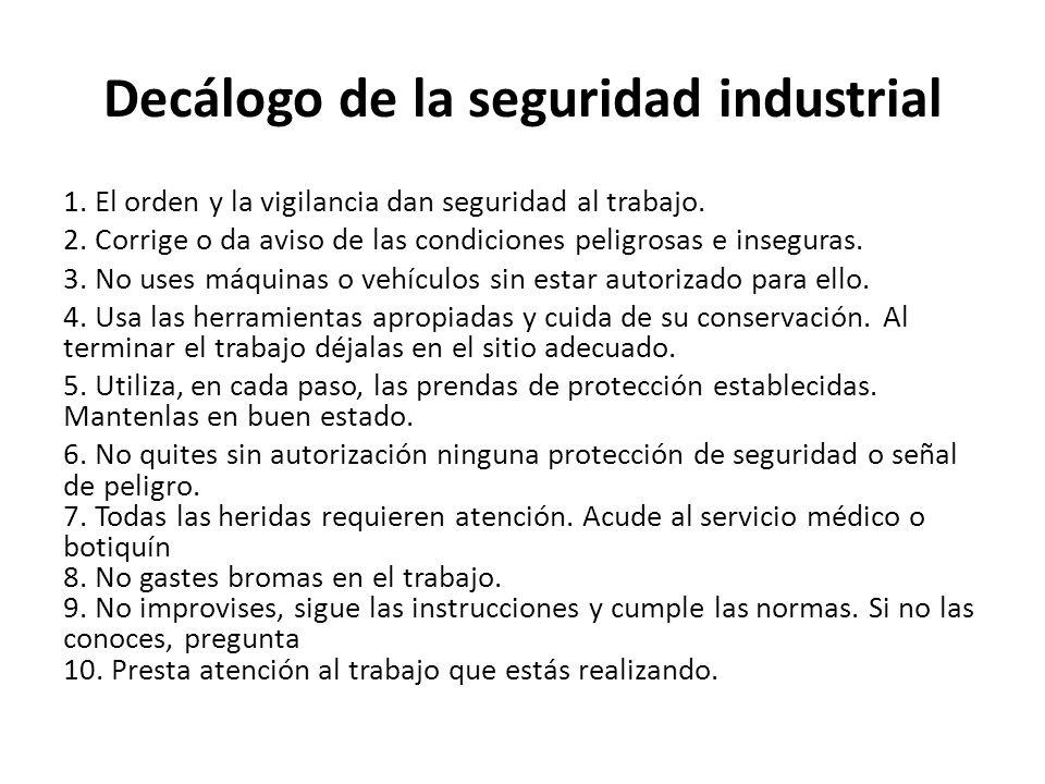Decálogo de la seguridad industrial 1. El orden y la vigilancia dan seguridad al trabajo. 2. Corrige o da aviso de las condiciones peligrosas e insegu