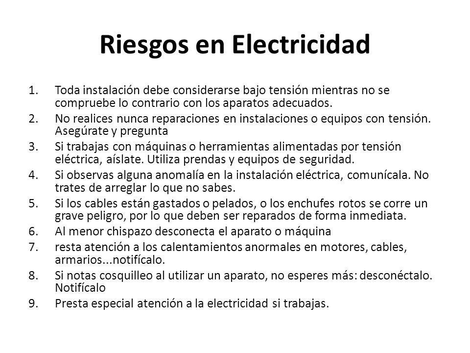 Riesgos en Electricidad 1.Toda instalación debe considerarse bajo tensión mientras no se compruebe lo contrario con los aparatos adecuados. 2.No reali