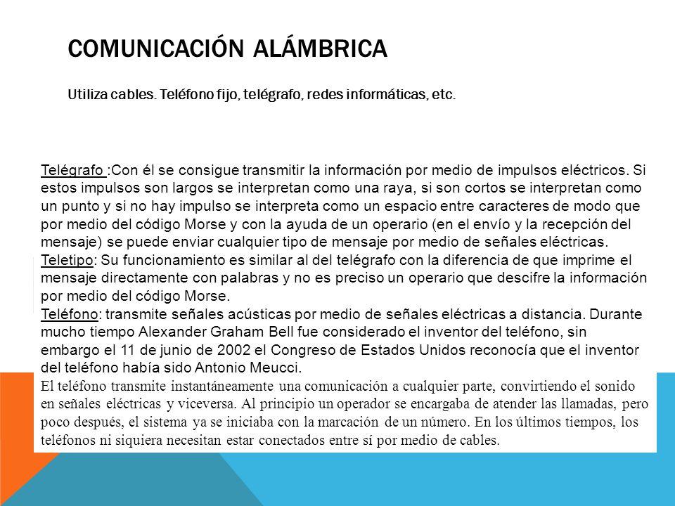 COMUNICACIÓN ALÁMBRICA Utiliza cables. Teléfono fijo, telégrafo, redes informáticas, etc. Telégrafo Telégrafo :Con él se consigue transmitir la inform