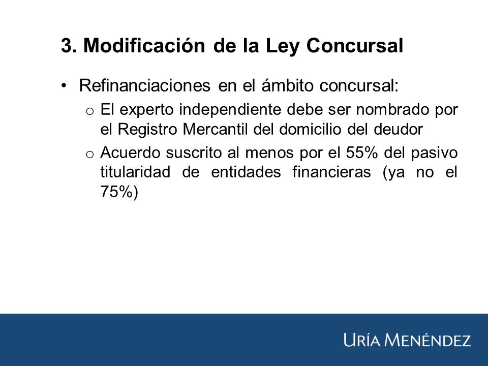 Refinanciaciones en el ámbito concursal: o El experto independiente debe ser nombrado por el Registro Mercantil del domicilio del deudor o Acuerdo suscrito al menos por el 55% del pasivo titularidad de entidades financieras (ya no el 75%) 3.