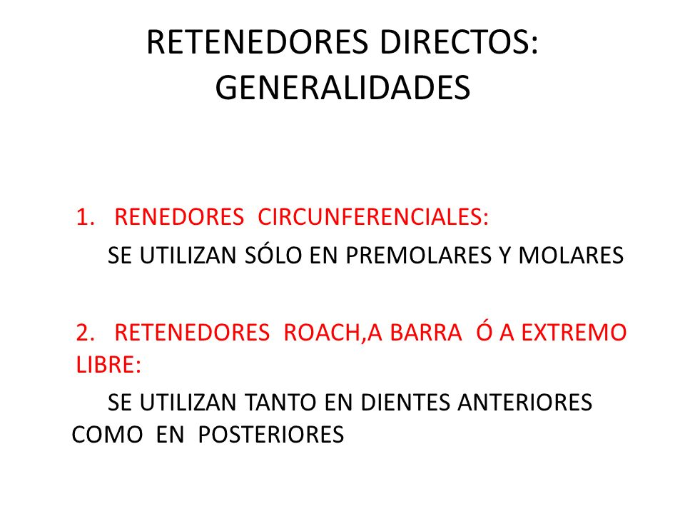 RETENEDORES DIRECTOS: GENERALIDADES 1.RENEDORES CIRCUNFERENCIALES: SE UTILIZAN SÓLO EN PREMOLARES Y MOLARES 2. RETENEDORES ROACH,A BARRA Ó A EXTREMO L