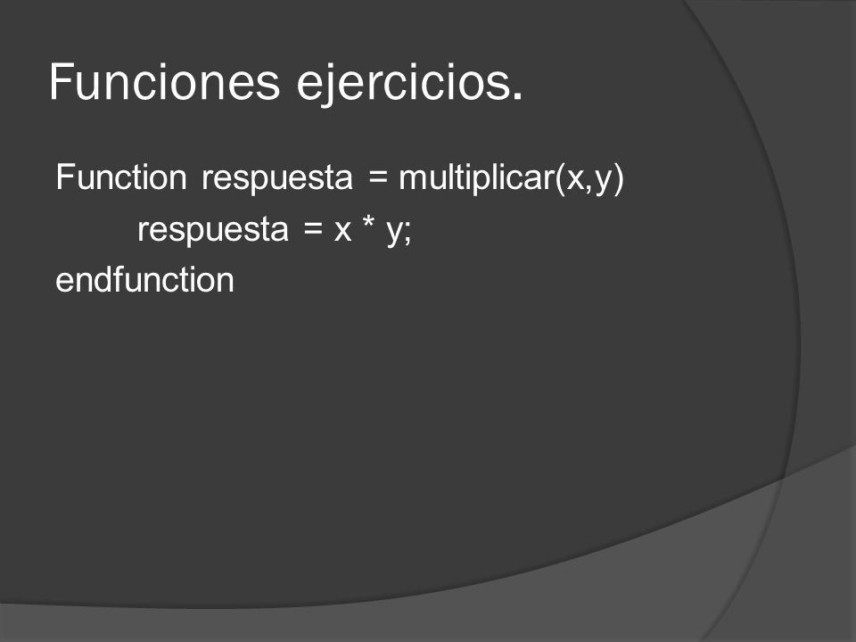 Funciones ejercicios. Function respuesta = multiplicar(x,y) respuesta = x * y; endfunction