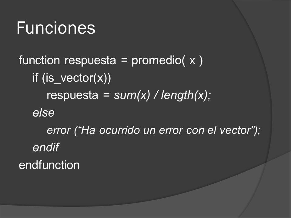 Funciones function respuesta = promedio( x ) if (is_vector(x)) respuesta = sum(x) / length(x); else error (Ha ocurrido un error con el vector); endif endfunction