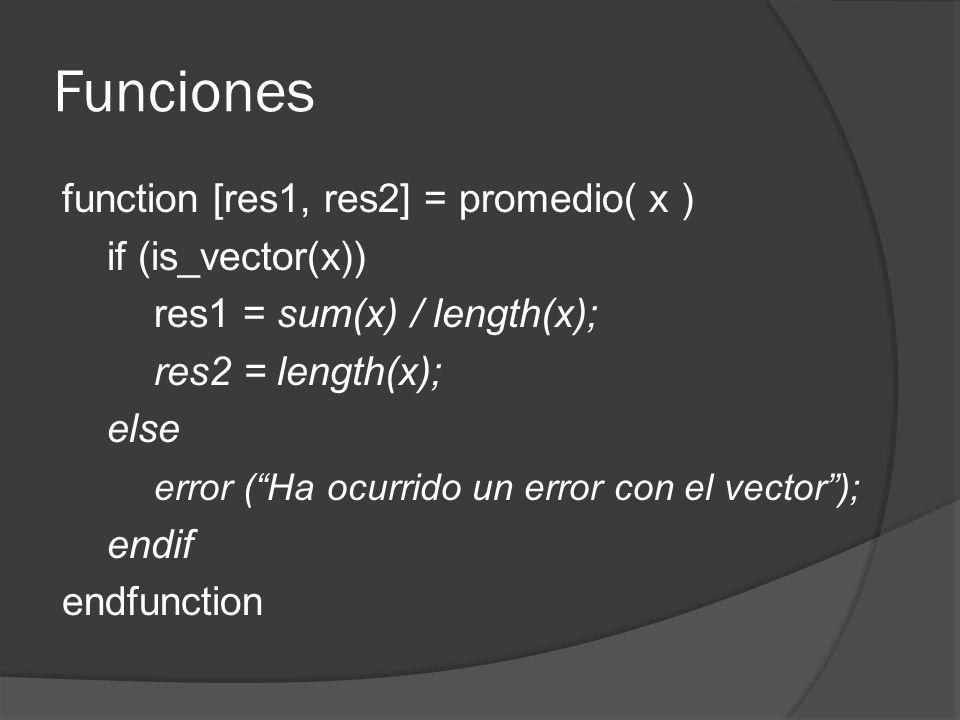 Funciones function [res1, res2] = promedio( x ) if (is_vector(x)) res1 = sum(x) / length(x); res2 = length(x); else error (Ha ocurrido un error con el vector); endif endfunction