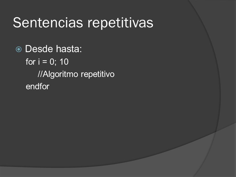 Sentencias repetitivas Desde hasta: for i = 0; 10 //Algoritmo repetitivo endfor