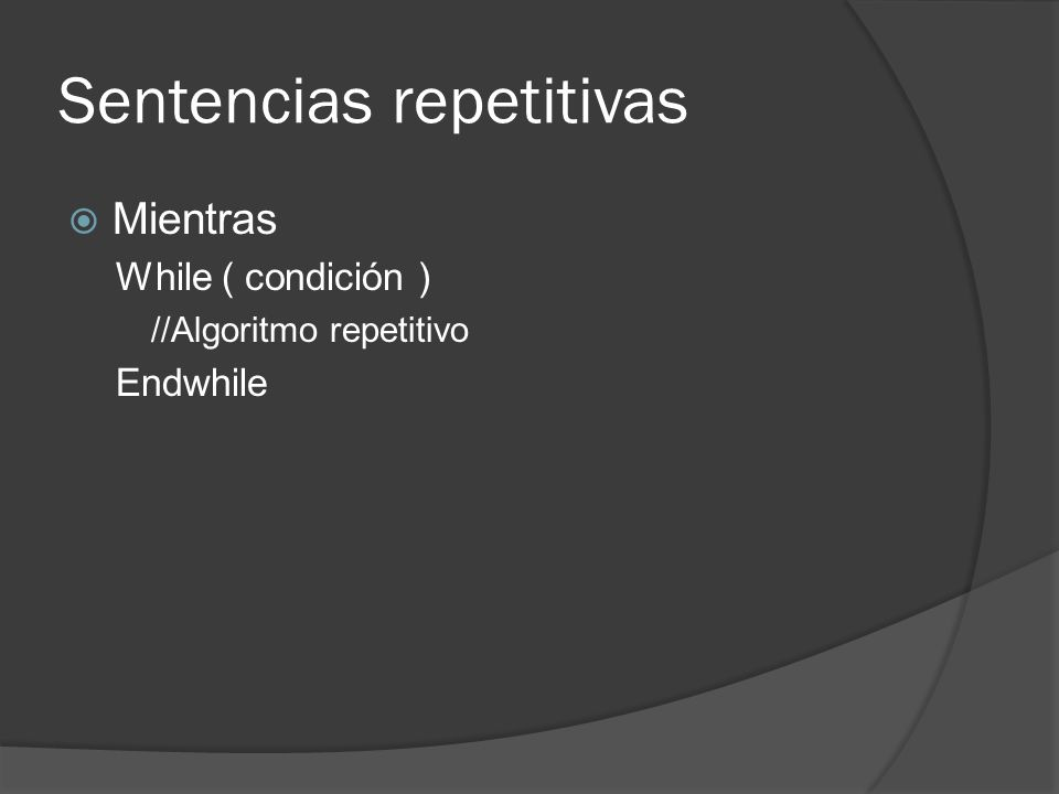 Sentencias repetitivas Mientras While ( condición ) //Algoritmo repetitivo Endwhile
