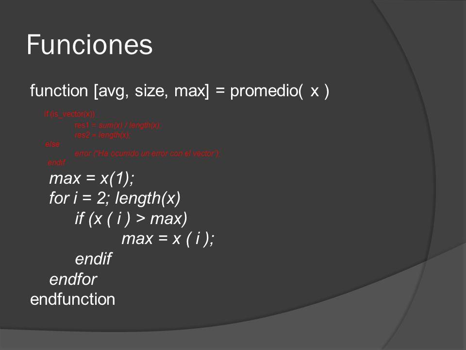 Funciones function [avg, size, max] = promedio( x ) if (is_vector(x)) res1 = sum(x) / length(x); res2 = length(x); else error (Ha ocurrido un error con el vector); endif max = x(1); for i = 2; length(x) if (x ( i ) > max) max = x ( i ); endif endfor endfunction