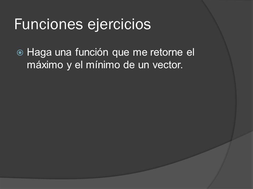 Funciones ejercicios Haga una función que me retorne el máximo y el mínimo de un vector.