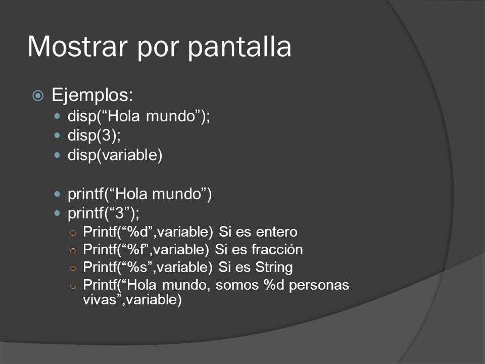 Mostrar por pantalla Ejemplos: disp(Hola mundo); disp(3); disp(variable) printf(Hola mundo) printf(3); Printf(%d,variable) Si es entero Printf(%f,variable) Si es fracción Printf(%s,variable) Si es String Printf(Hola mundo, somos %d personas vivas,variable)