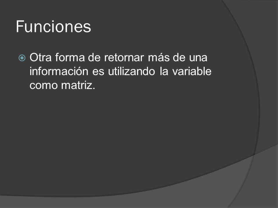 Funciones Otra forma de retornar más de una información es utilizando la variable como matriz.