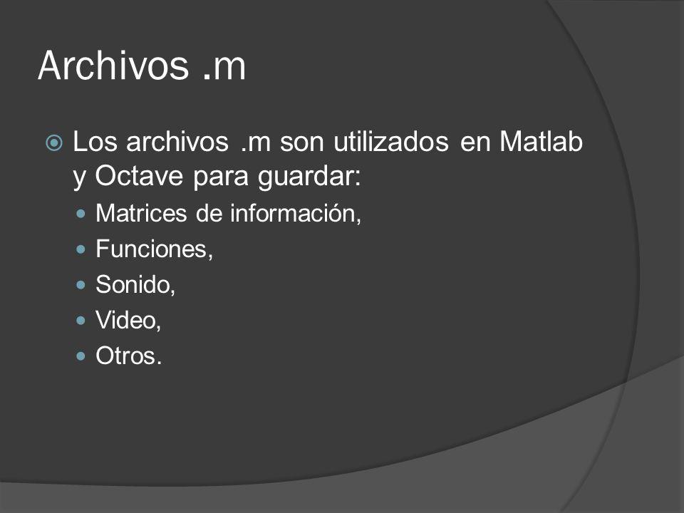 Archivos.m Los archivos.m son utilizados en Matlab y Octave para guardar: Matrices de información, Funciones, Sonido, Video, Otros.