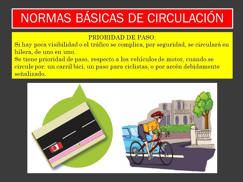 NORMAS BÁSICAS DE CIRCULACIÓN PRIORIDAD DE PASO: Si hay poca visibilidad o el tráfico se complica, por seguridad, se circulará en hilera, de uno en un