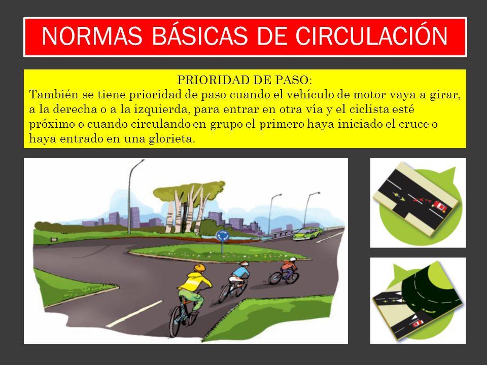 NORMAS BÁSICAS DE CIRCULACIÓN PRIORIDAD DE PASO: También se tiene prioridad de paso cuando el vehículo de motor vaya a girar, a la derecha o a la izqu