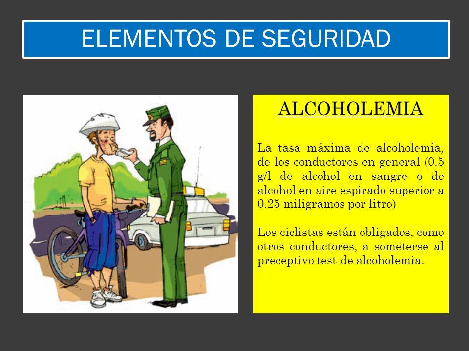 ELEMENTOS DE SEGURIDAD ALCOHOLEMIA La tasa máxima de alcoholemia, de los conductores en general (0.5 g/l de alcohol en sangre o de alcohol en aire esp