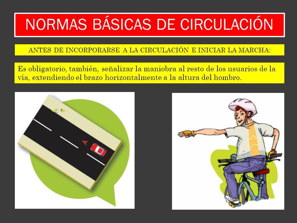NORMAS BÁSICAS DE CIRCULACIÓN Es obligatorio, también, señalizar la maniobra al resto de los usuarios de la vía, extendiendo el brazo horizontalmente