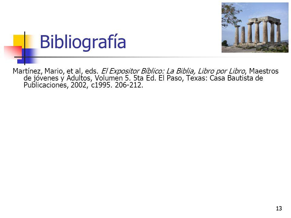 13 Bibliografía Martínez, Mario, et al, eds. El Expositor Bíblico: La Biblia, Libro por Libro, Maestros de jóvenes y Adultos, Volumen 5. 5ta Ed. El Pa