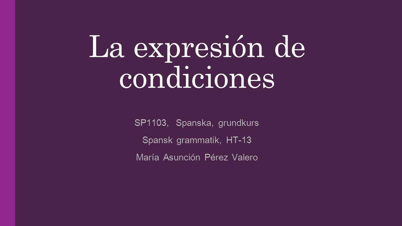 La expresión de condiciones SP1103, Spanska, grundkurs Spansk grammatik, HT-13 María Asunción Pérez Valero