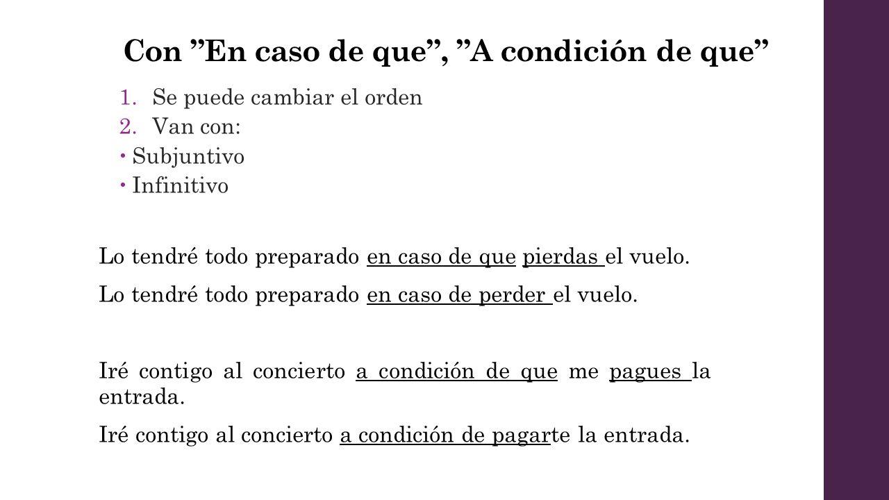 Con En caso de que, A condición de que 1.Se puede cambiar el orden 2.Van con: Subjuntivo Infinitivo Lo tendré todo preparado en caso de que pierdas el vuelo.
