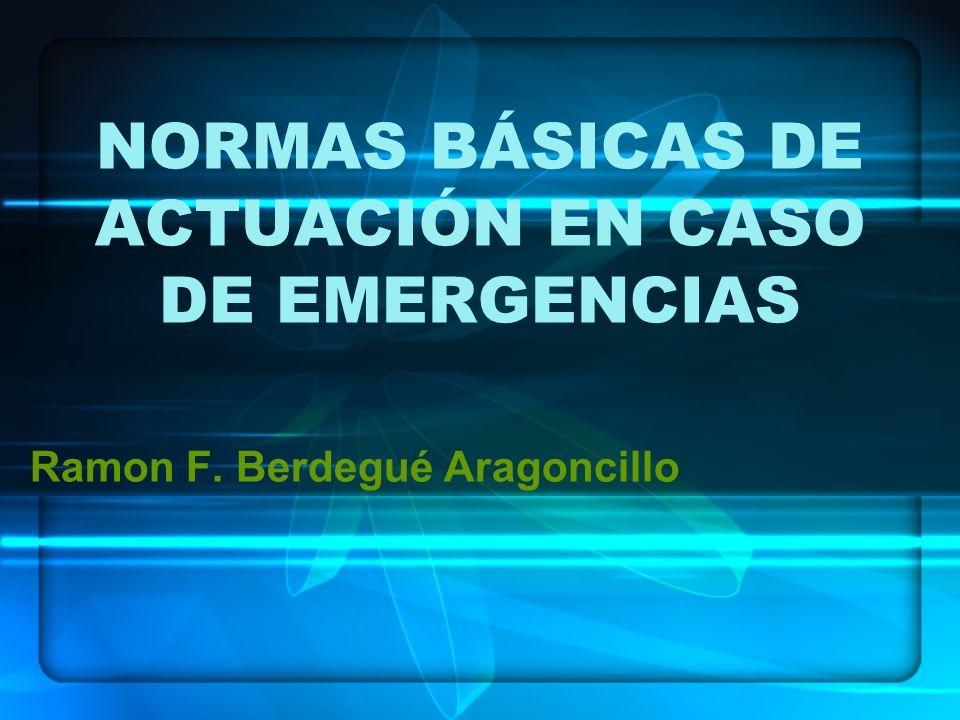 NORMAS BÁSICAS DE ACTUACIÓN EN CASO DE EMERGENCIAS Ramon F. Berdegué Aragoncillo