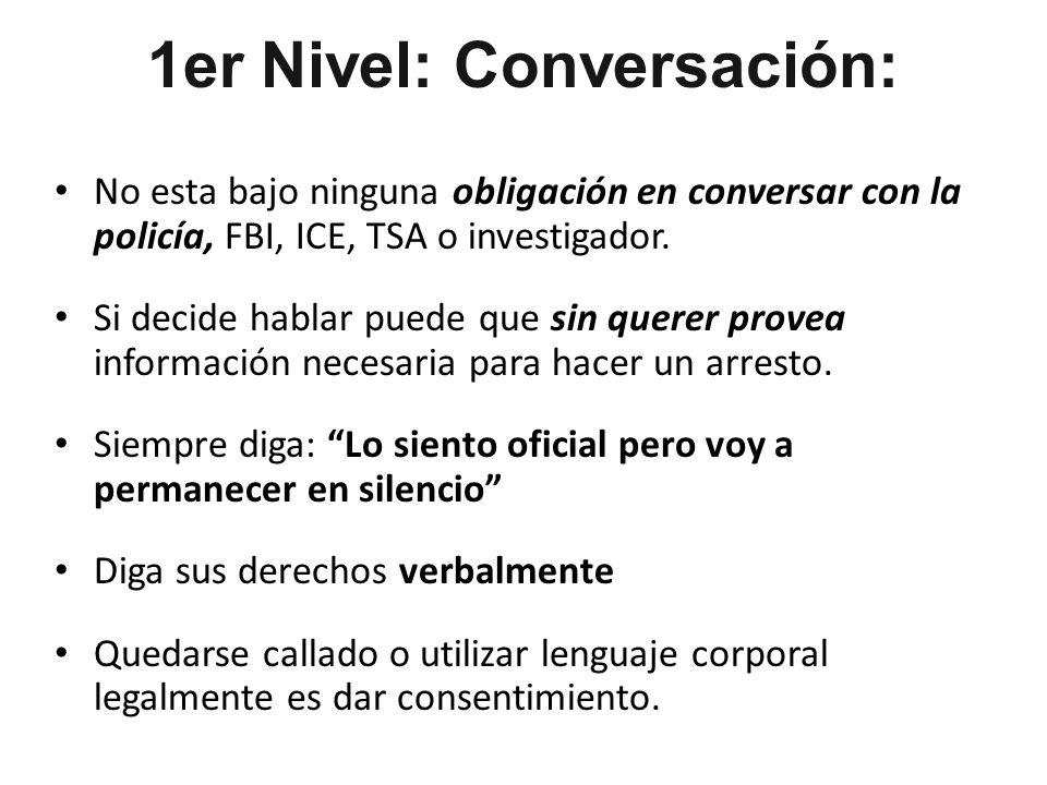 1er Nivel: Conversación: No esta bajo ninguna obligación en conversar con la policía, FBI, ICE, TSA o investigador.