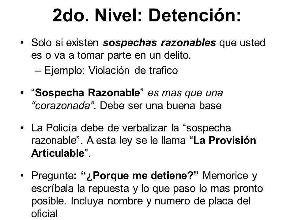2do. Nivel: Detención: Solo si existen sospechas razonables que usted es o va a tomar parte en un delito. –Ejemplo: Violación de trafico Sospecha Razo
