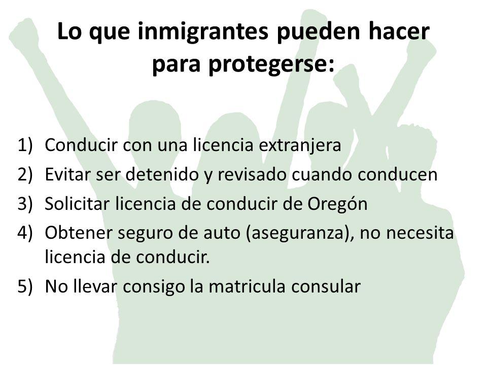 Lo que inmigrantes pueden hacer para protegerse: 1)Conducir con una licencia extranjera 2)Evitar ser detenido y revisado cuando conducen 3)Solicitar licencia de conducir de Oregón 4)Obtener seguro de auto (aseguranza), no necesita licencia de conducir.
