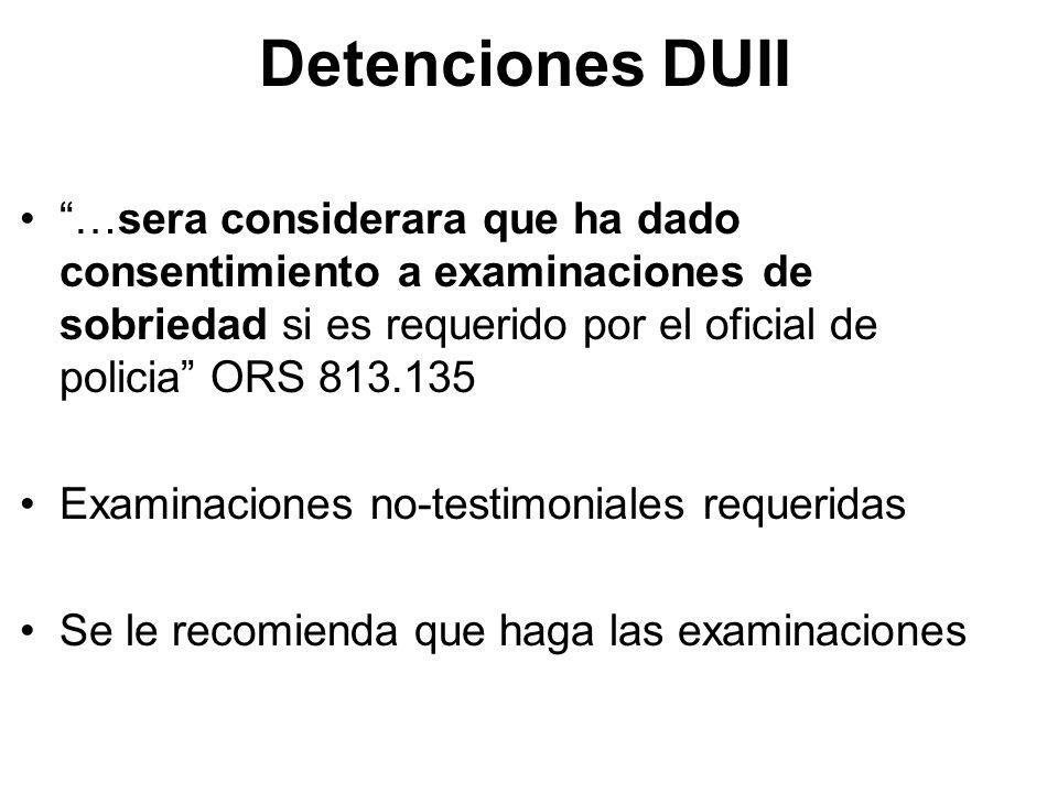 Detenciones DUII …sera considerara que ha dado consentimiento a examinaciones de sobriedad si es requerido por el oficial de policia ORS 813.135 Examinaciones no-testimoniales requeridas Se le recomienda que haga las examinaciones