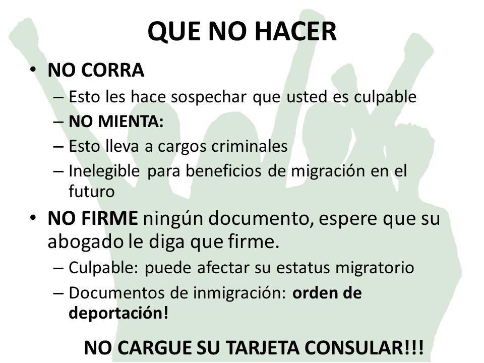 QUE NO HACER NO CORRA – Esto les hace sospechar que usted es culpable – NO MIENTA: – Esto lleva a cargos criminales – Inelegible para beneficios de migración en el futuro NO FIRME ningún documento, espere que su abogado le diga que firme.