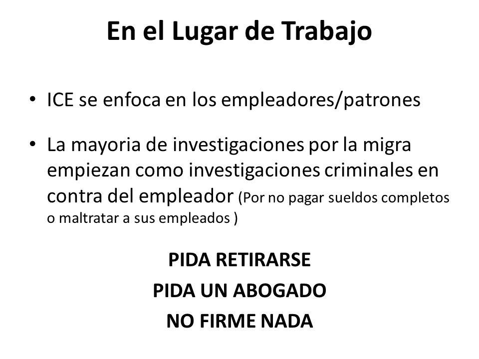 En el Lugar de Trabajo ICE se enfoca en los empleadores/patrones La mayoria de investigaciones por la migra empiezan como investigaciones criminales en contra del empleador (Por no pagar sueldos completos o maltratar a sus empleados ) PIDA RETIRARSE PIDA UN ABOGADO NO FIRME NADA