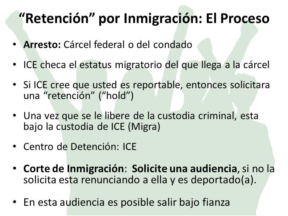 Retención por Inmigración: El Proceso Arresto: Cárcel federal o del condado ICE checa el estatus migratorio del que llega a la cárcel Si ICE cree que usted es reportable, entonces solicitara una retención (hold) Una vez que se le libere de la custodia criminal, esta bajo la custodia de ICE (Migra) Centro de Detención: ICE Corte de Inmigración: Solicite una audiencia, si no la solicita esta renunciando a ella y es deportado(a).