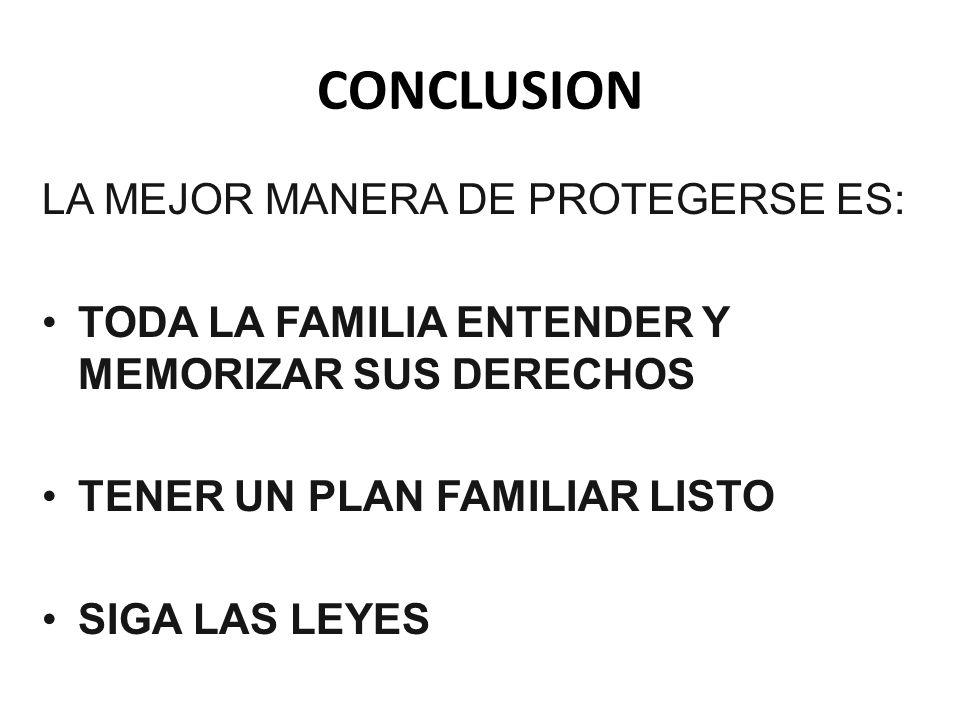 CONCLUSION LA MEJOR MANERA DE PROTEGERSE ES: TODA LA FAMILIA ENTENDER Y MEMORIZAR SUS DERECHOS TENER UN PLAN FAMILIAR LISTO SIGA LAS LEYES