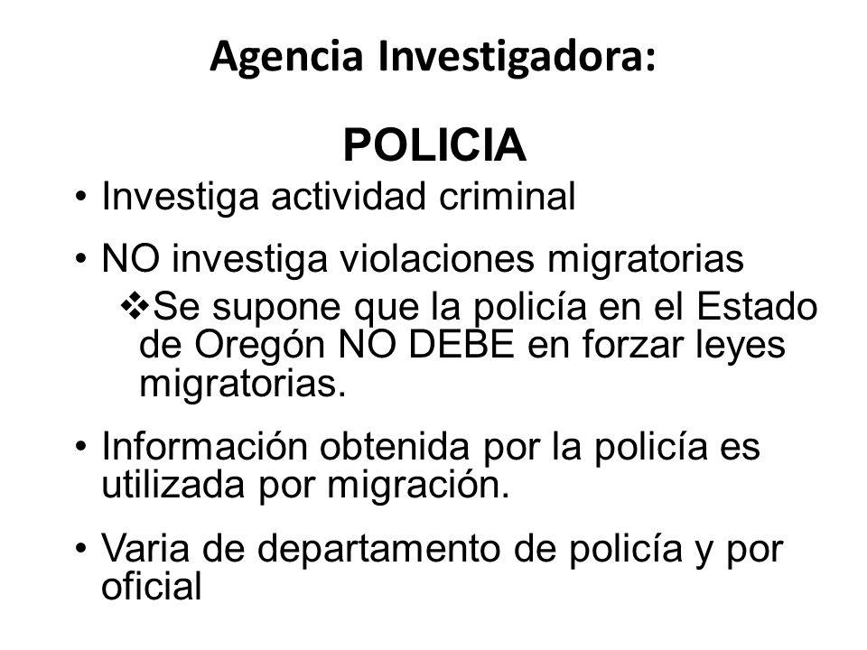 Agencia Investigadora: POLICIA Investiga actividad criminal NO investiga violaciones migratorias Se supone que la policía en el Estado de Oregón NO DEBE en forzar leyes migratorias.