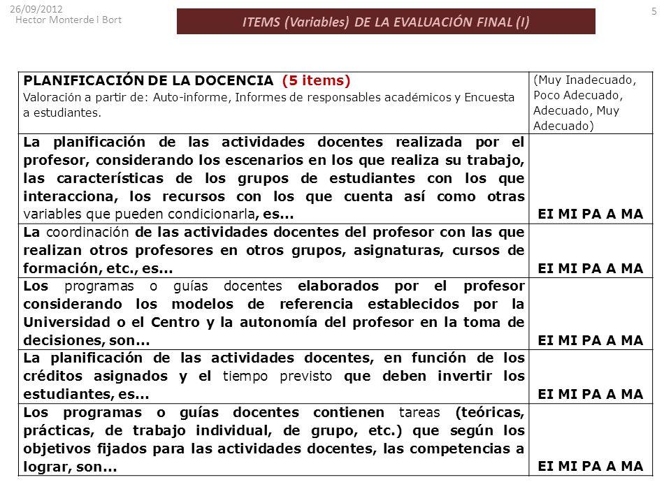 ITEMS (Variables) DE LA EVALUACIÓN FINAL (I) 26/09/2012 Hector Monterde i Bort 5 PLANIFICACIÓN DE LA DOCENCIA (5 items) Valoración a partir de: Auto-i