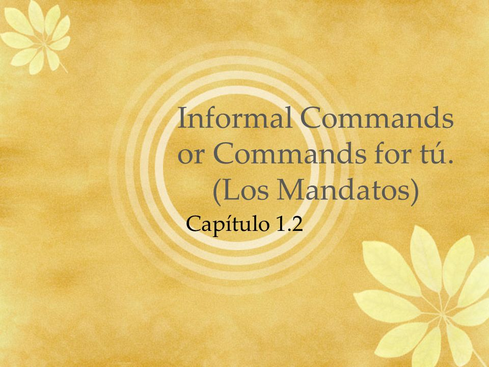 Informal Commands or Commands for tú. (Los Mandatos) Capítulo 1.2