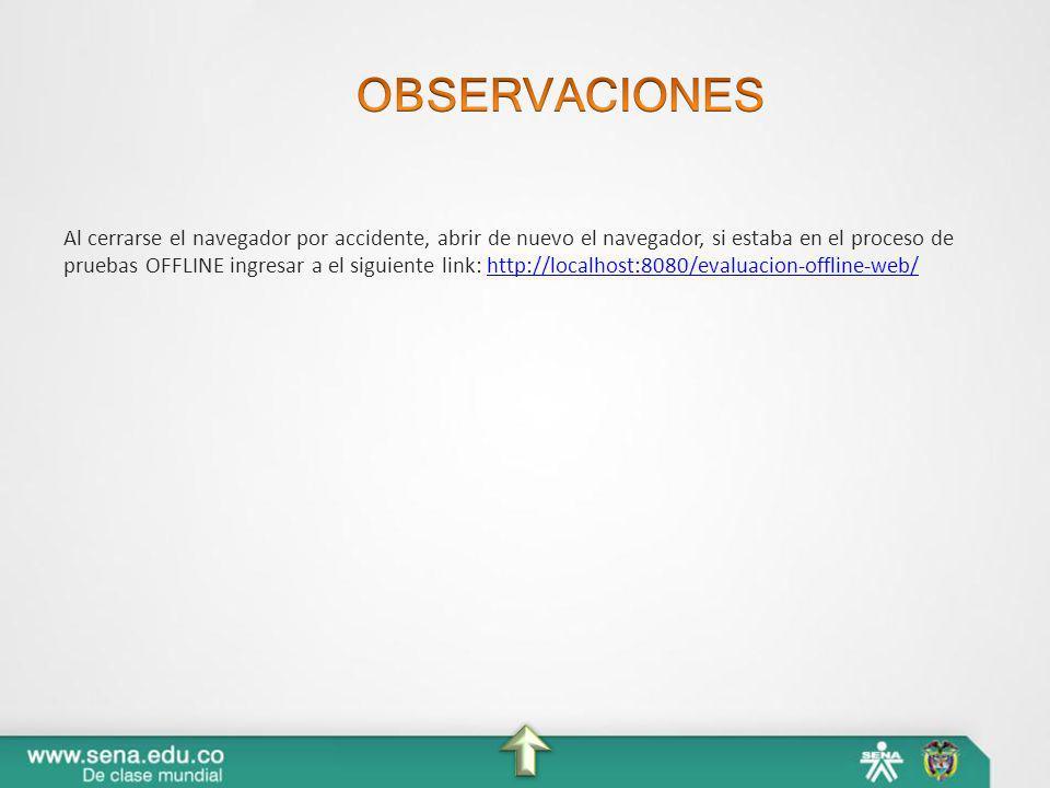 Al cerrarse el navegador por accidente, abrir de nuevo el navegador, si estaba en el proceso de pruebas OFFLINE ingresar a el siguiente link: http://l
