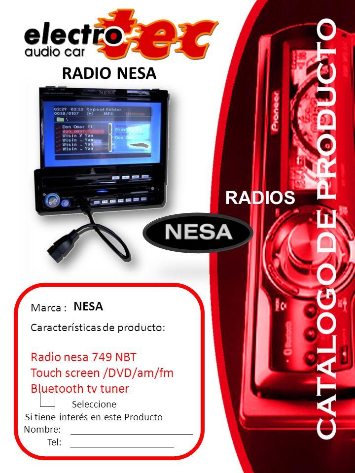 RADIO NESA Seleccione Si tiene interés en este Producto Nombre: Tel: Marca : NESA Características de producto: Radio nesa 749 NBT Touch screen /DVD/am/fm Bluetooth tv tuner RADIOS