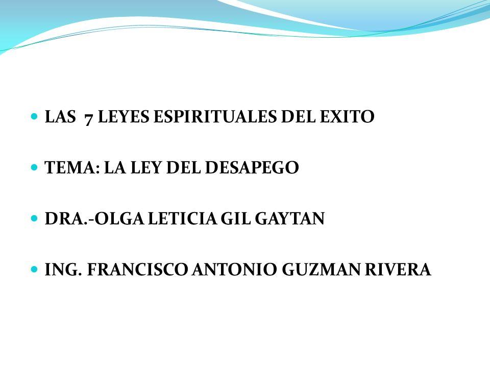 LAS 7 LEYES ESPIRITUALES DEL EXITO TEMA: LA LEY DEL DESAPEGO DRA.-OLGA LETICIA GIL GAYTAN ING. FRANCISCO ANTONIO GUZMAN RIVERA