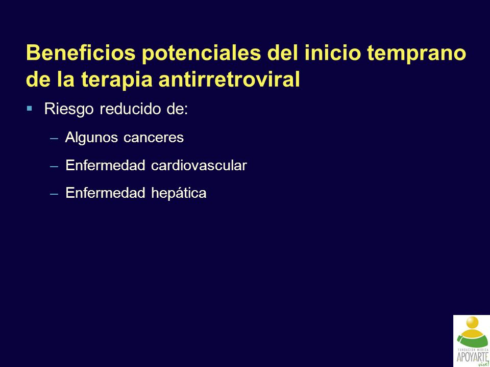 Beneficios potenciales del inicio temprano de la terapia antirretroviral Riesgo reducido de: –Algunos canceres –Enfermedad cardiovascular –Enfermedad