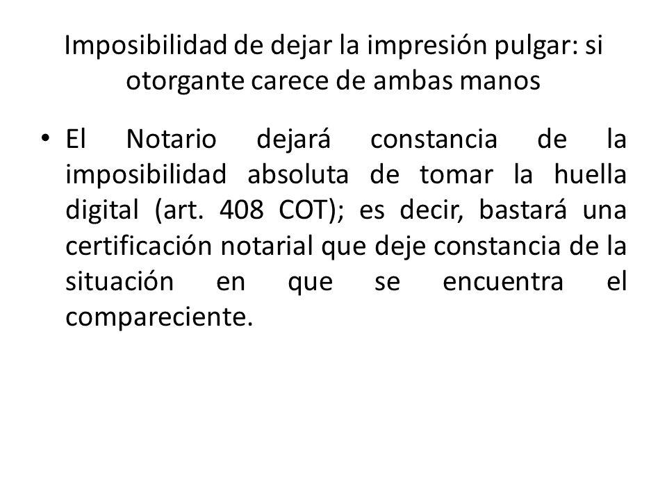 Imposibilidad de dejar la impresión pulgar: si otorgante carece de ambas manos El Notario dejará constancia de la imposibilidad absoluta de tomar la h