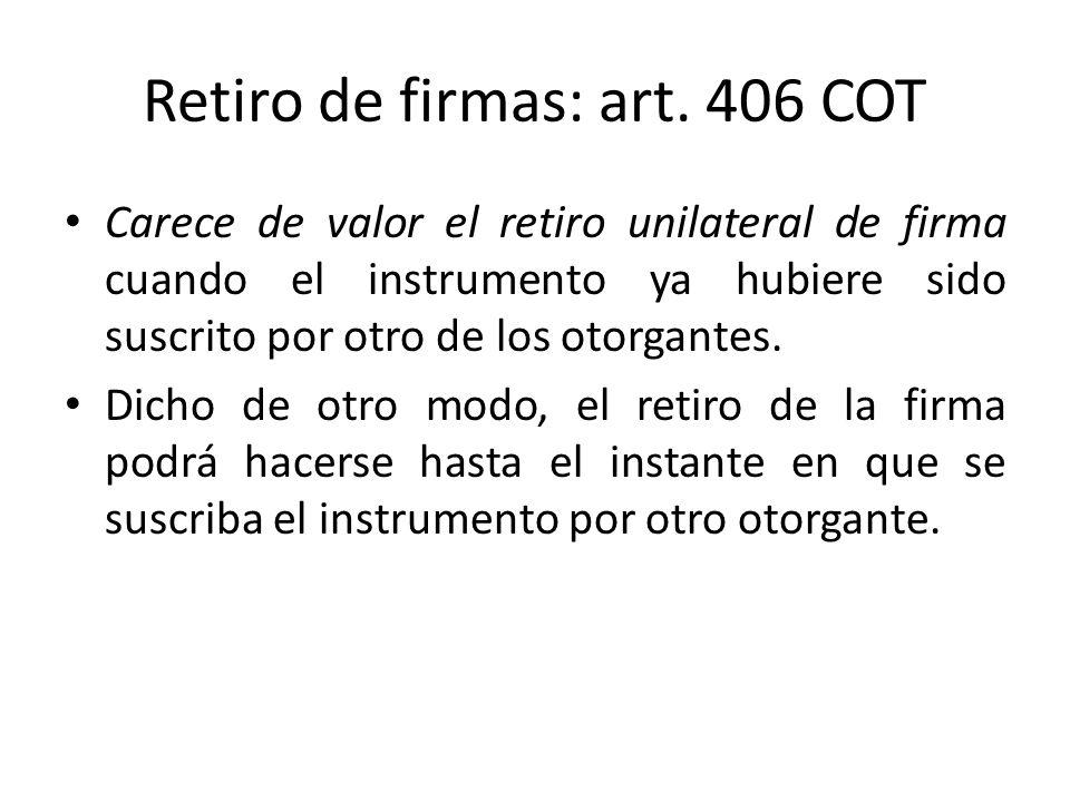 Retiro de firmas: art. 406 COT Carece de valor el retiro unilateral de firma cuando el instrumento ya hubiere sido suscrito por otro de los otorgantes