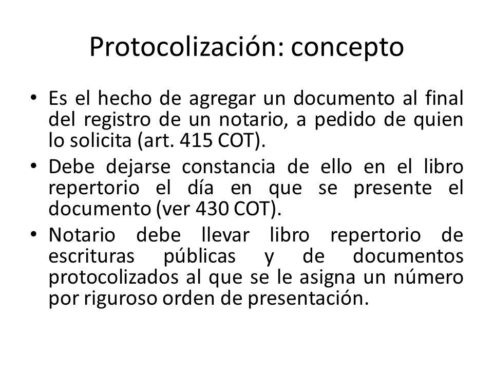 Protocolización: concepto Es el hecho de agregar un documento al final del registro de un notario, a pedido de quien lo solicita (art. 415 COT). Debe