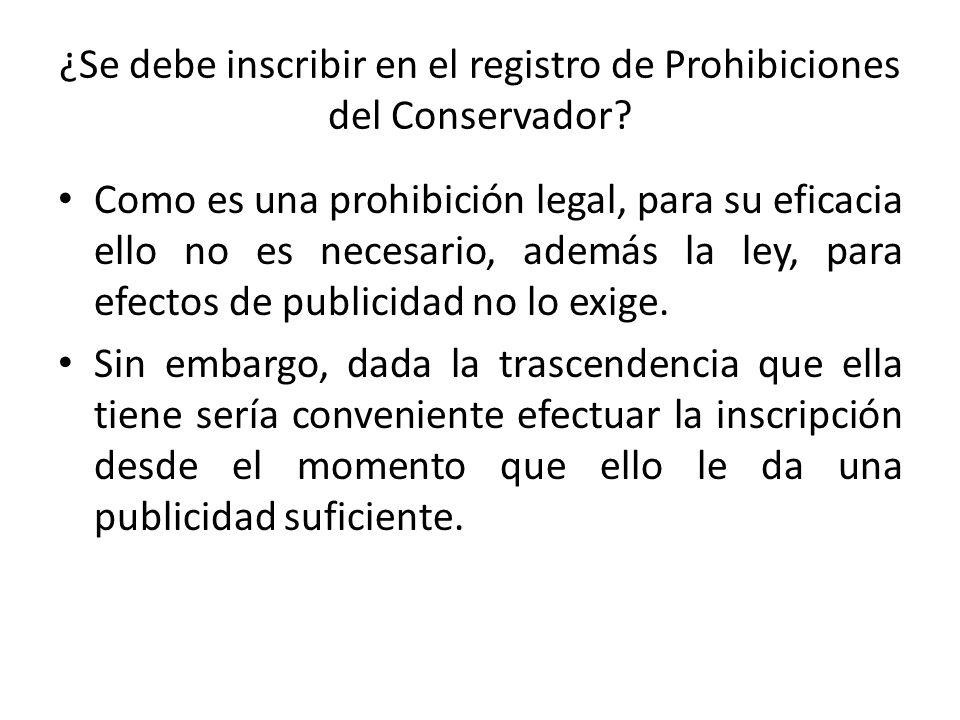 ¿Se debe inscribir en el registro de Prohibiciones del Conservador? Como es una prohibición legal, para su eficacia ello no es necesario, además la le