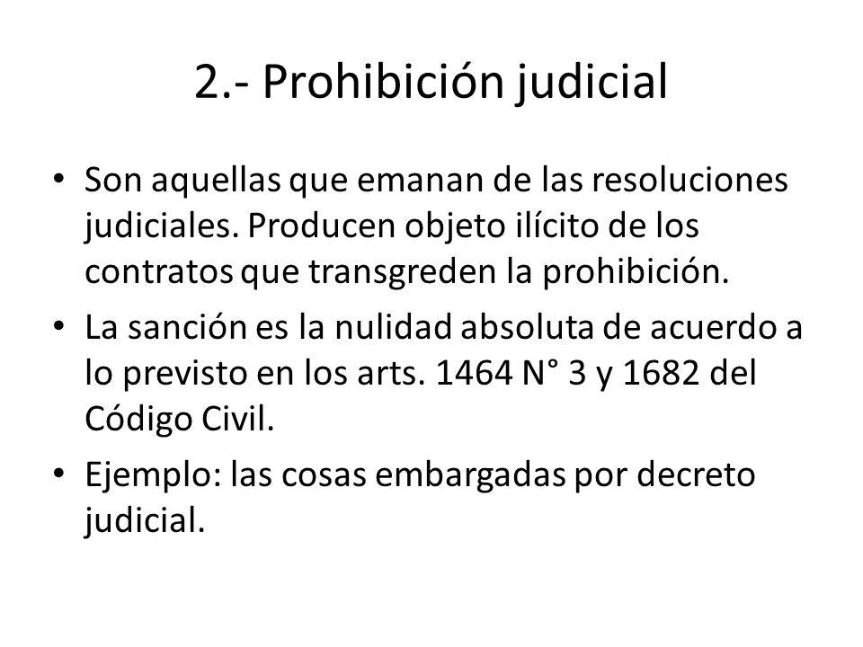 2.- Prohibición judicial Son aquellas que emanan de las resoluciones judiciales. Producen objeto ilícito de los contratos que transgreden la prohibici