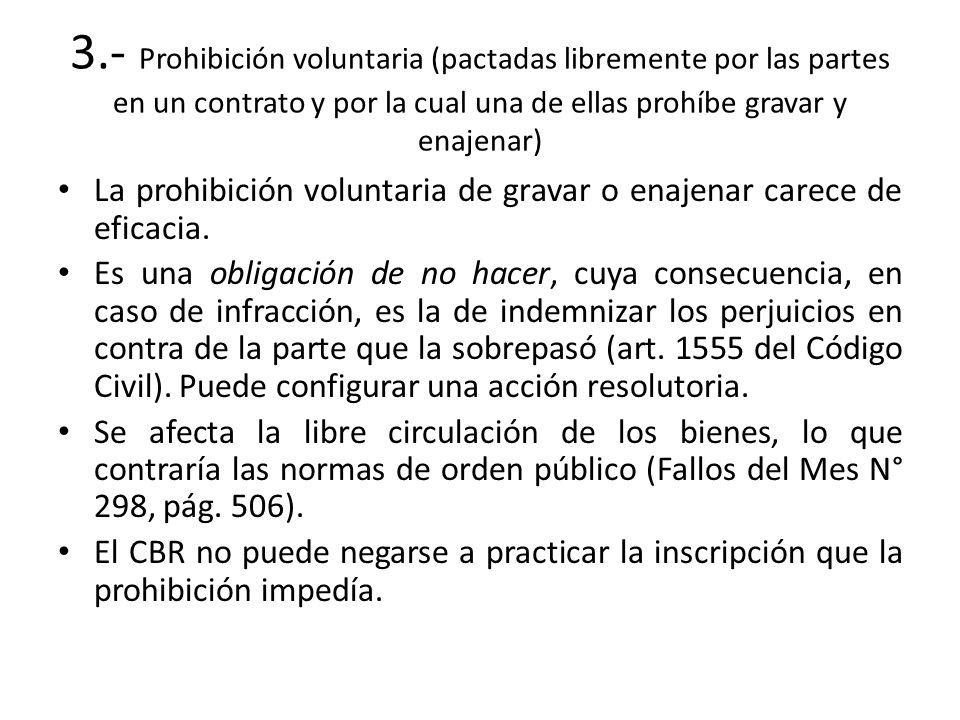 3.- Prohibición voluntaria (pactadas libremente por las partes en un contrato y por la cual una de ellas prohíbe gravar y enajenar) La prohibición vol