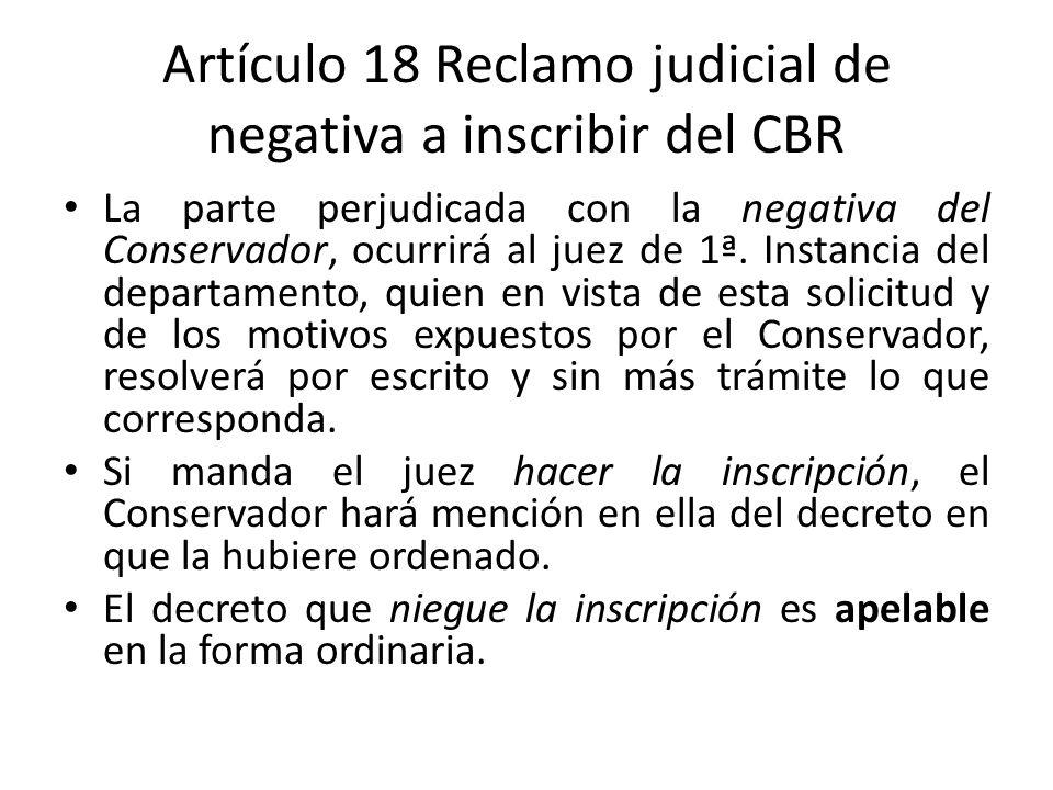Artículo 18 Reclamo judicial de negativa a inscribir del CBR La parte perjudicada con la negativa del Conservador, ocurrirá al juez de 1ª. Instancia d