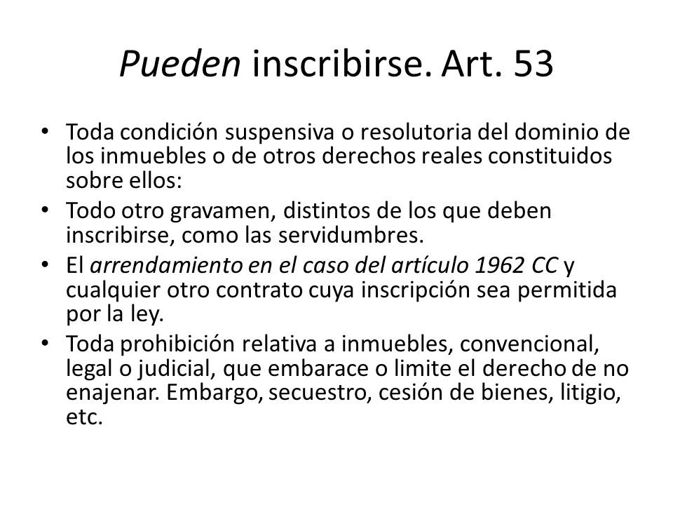 Pueden inscribirse. Art. 53 Toda condición suspensiva o resolutoria del dominio de los inmuebles o de otros derechos reales constituidos sobre ellos: