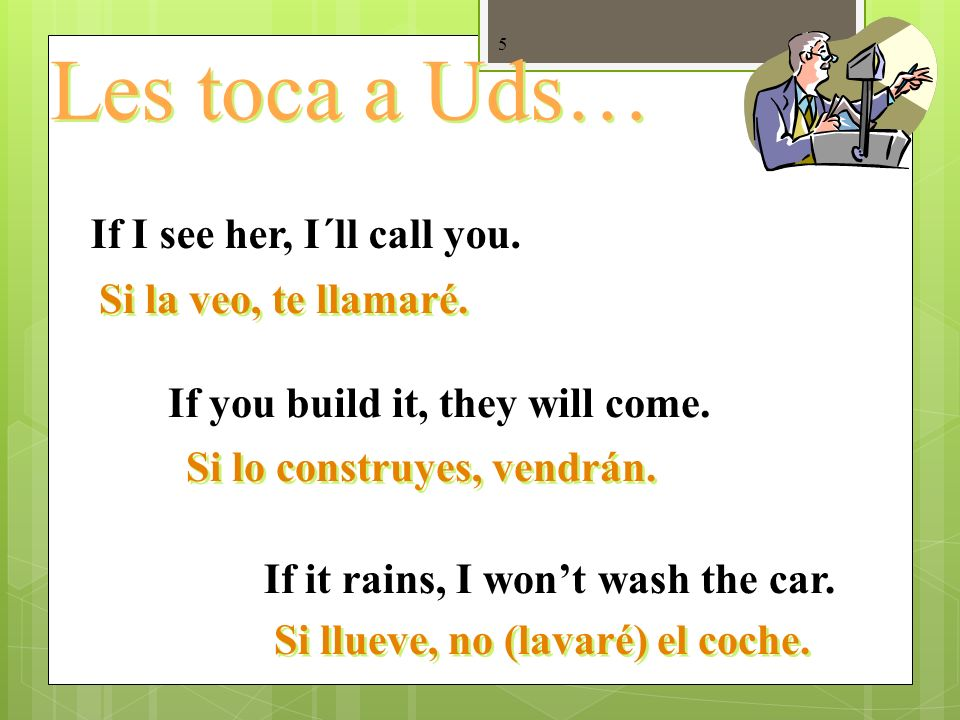 4 1. Cláusulas que hablan de la realidad y lo posible… If I leave early, I arrive on time. (Present) If I study, Ill learn it. (Future) If I saw him,