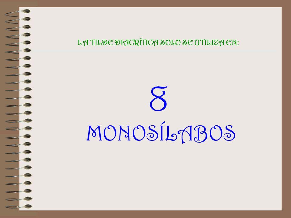 LA TILDE DIACRÍTICA SOLO SE UTILIZA EN: 8 MONOSÍLABOS