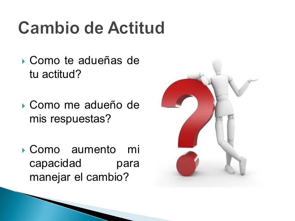 Como te adueñas de tu actitud? Como me adueño de mis respuestas? Como aumento mi capacidad para manejar el cambio?