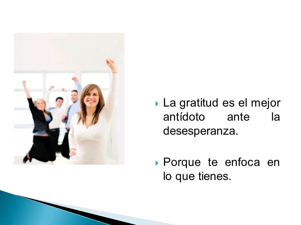 La gratitud es el mejor antídoto ante la desesperanza. Porque te enfoca en lo que tienes.